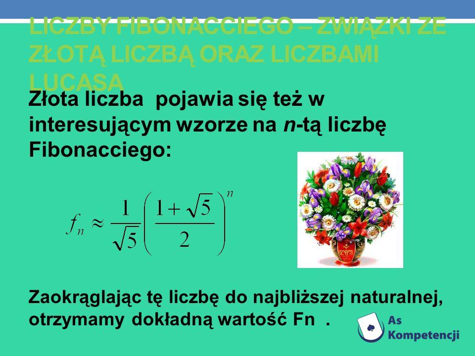 Złota liczba pojawia się też w interesującym wzorze na n-tą liczbę Fibonacciego: Zaokrąglając tę liczbę do najbliższej naturalnej, otrzymamy dokładną