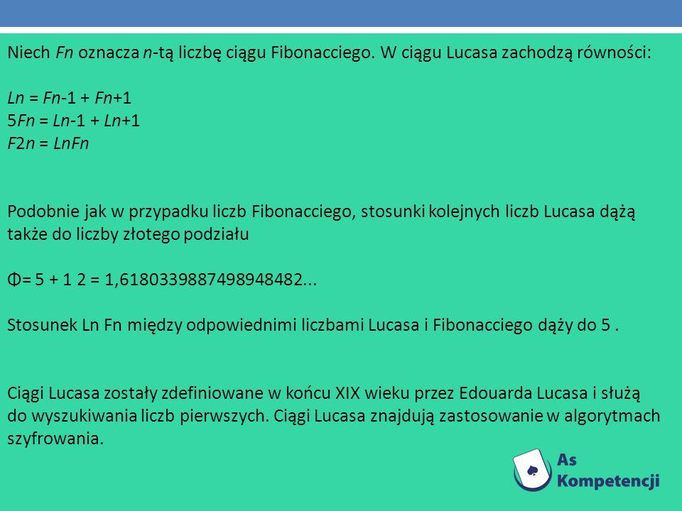 Niech Fn oznacza n-tą liczbę ciągu Fibonacciego. W ciągu Lucasa zachodzą równości: Ln = Fn-1 + Fn+1 5Fn = Ln-1 + Ln+1 F2n = LnFn Podobnie jak w przypa