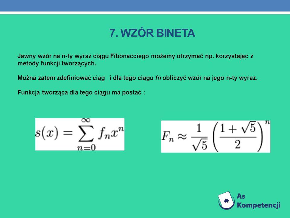7. WZÓR BINETA Jawny wzór na n-ty wyraz ciągu Fibonacciego możemy otrzymać np. korzystając z metody funkcji tworzących. Można zatem zdefiniować ciąg i