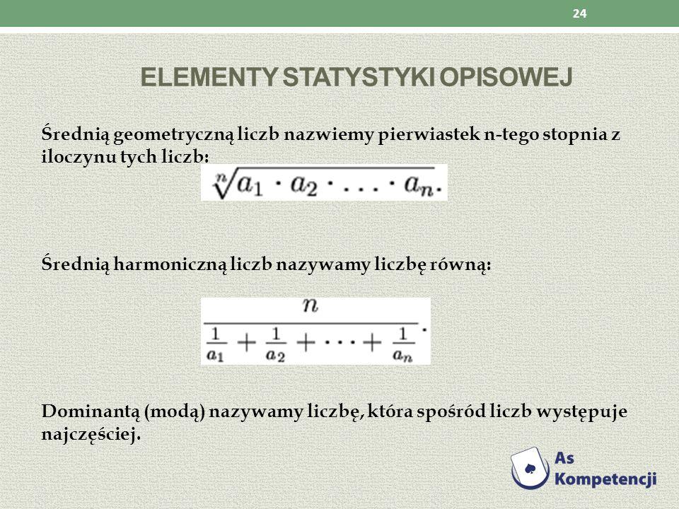 ELEMENTY STATYSTYKI OPISOWEJ Średnią geometryczną liczb nazwiemy pierwiastek n-tego stopnia z iloczynu tych liczb: Średnią harmoniczną liczb nazywamy