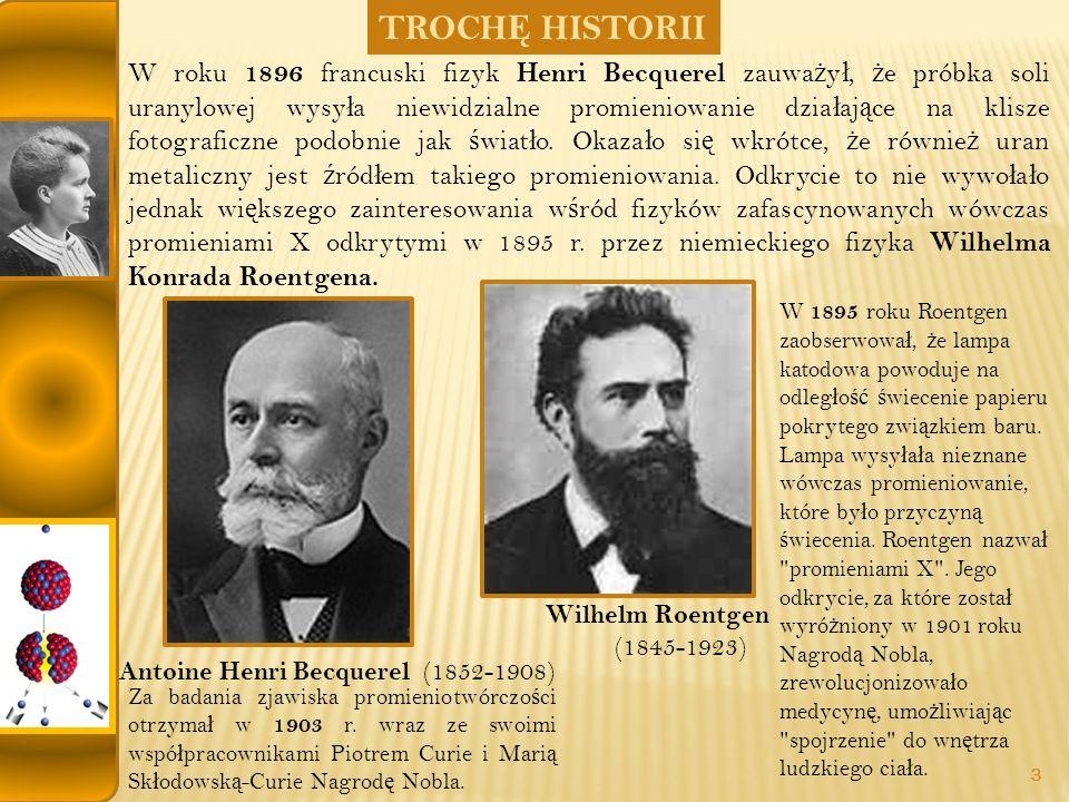 TROCH Ę HISTORII Antoine Henri Becquerel (1852-1908) Wilhelm Roentgen (1845-1923) Za badania zjawiska promieniotwórczo ś ci otrzyma ł w 1903 r.