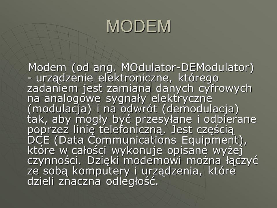 MODEM Modem (od ang. MOdulator-DEModulator) - urządzenie elektroniczne, którego zadaniem jest zamiana danych cyfrowych na analogowe sygnały elektryczn