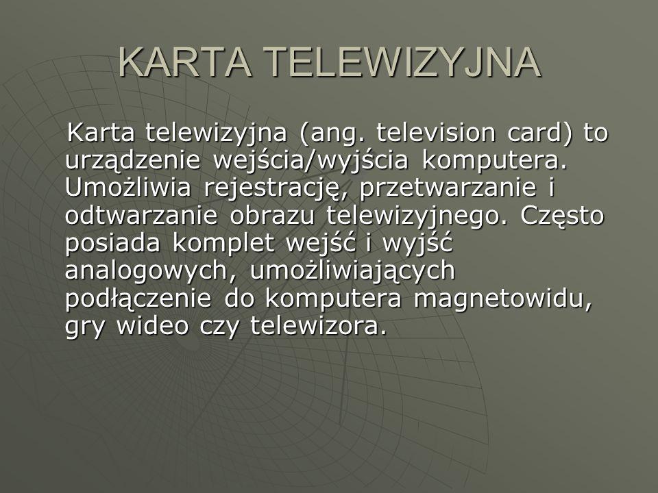 KARTA TELEWIZYJNA Karta telewizyjna (ang. television card) to urządzenie wejścia/wyjścia komputera. Umożliwia rejestrację, przetwarzanie i odtwarzanie