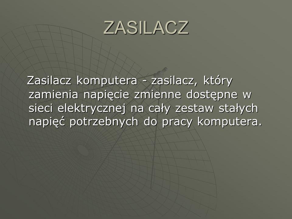 ZASILACZ Zasilacz komputera - zasilacz, który zamienia napięcie zmienne dostępne w sieci elektrycznej na cały zestaw stałych napięć potrzebnych do pra