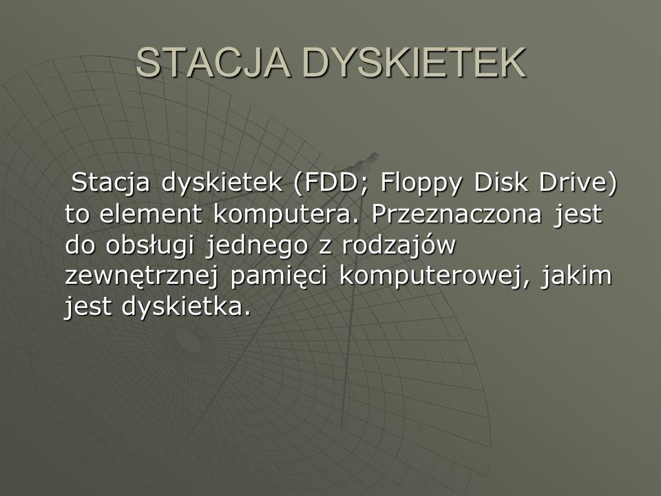 STACJA DYSKIETEK Stacja dyskietek (FDD; Floppy Disk Drive) to element komputera. Przeznaczona jest do obsługi jednego z rodzajów zewnętrznej pamięci k