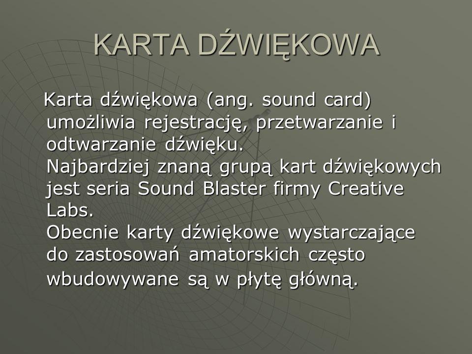 KARTA DŹWIĘKOWA Karta dźwiękowa (ang. sound card) umożliwia rejestrację, przetwarzanie i odtwarzanie dźwięku. Najbardziej znaną grupą kart dźwiękowych