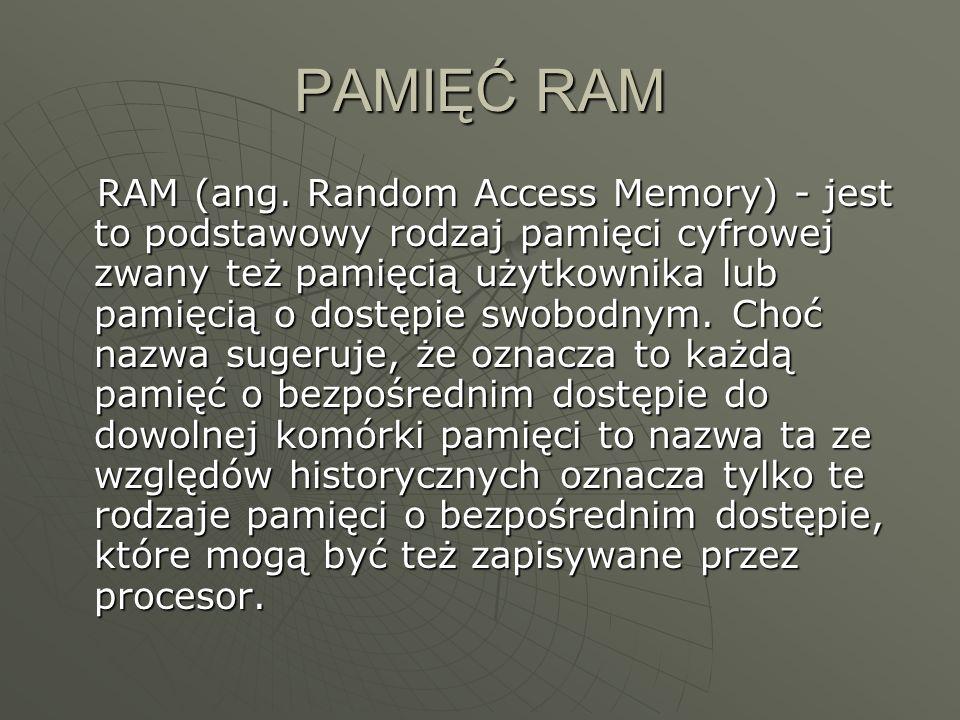 PAMIĘĆ RAM RAM (ang. Random Access Memory) - jest to podstawowy rodzaj pamięci cyfrowej zwany też pamięcią użytkownika lub pamięcią o dostępie swobodn