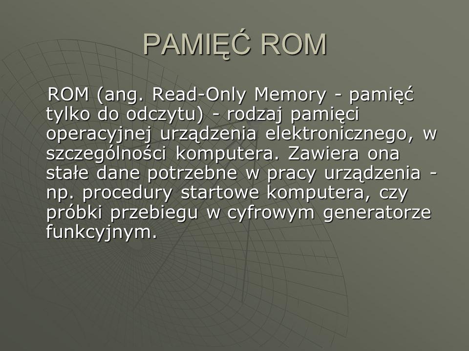 PAMIĘĆ ROM ROM (ang. Read-Only Memory - pamięć tylko do odczytu) - rodzaj pamięci operacyjnej urządzenia elektronicznego, w szczególności komputera. Z