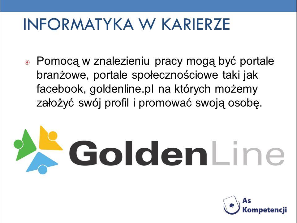 INFORMATYKA W KARIERZE Pomocą w znalezieniu pracy mogą być portale branżowe, portale społecznościowe taki jak facebook, goldenline.pl na których możemy założyć swój profil i promować swoją osobę.