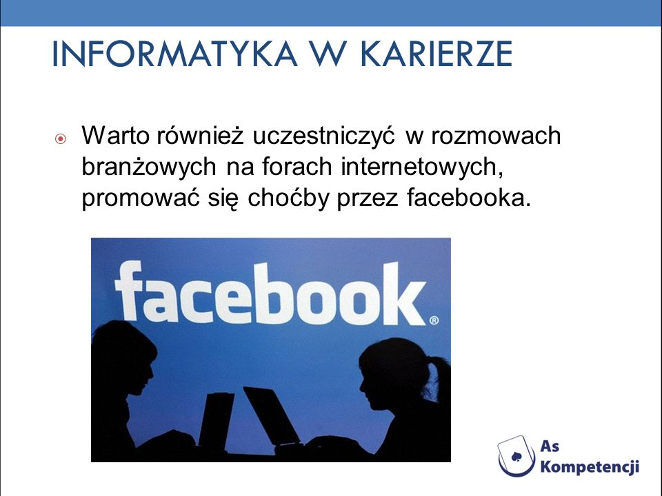INFORMATYKA W KARIERZE Warto również uczestniczyć w rozmowach branżowych na forach internetowych, promować się choćby przez facebooka.