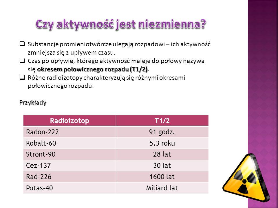 Substancje promieniotwórcze ulegają rozpadowi – ich aktywność zmniejsza się z upływem czasu. okresem połowicznego rozpadu (T1/2) Czas po upływie, któr