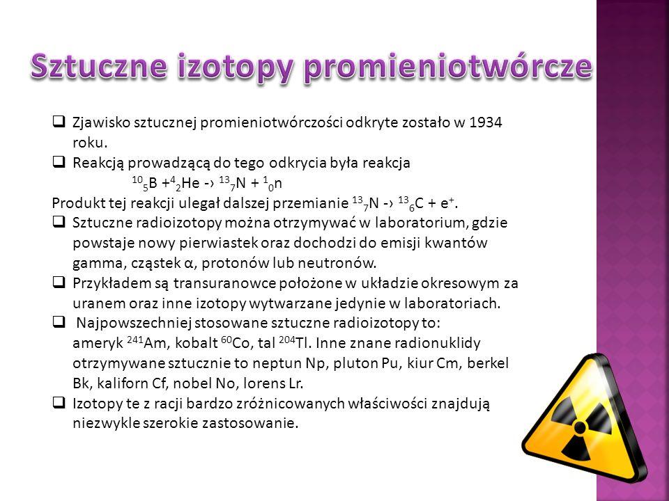 Zjawisko sztucznej promieniotwórczości odkryte zostało w 1934 roku. Reakcją prowadzącą do tego odkrycia była reakcja 10 5 B + 4 2 He - 13 7 N + 1 0 n