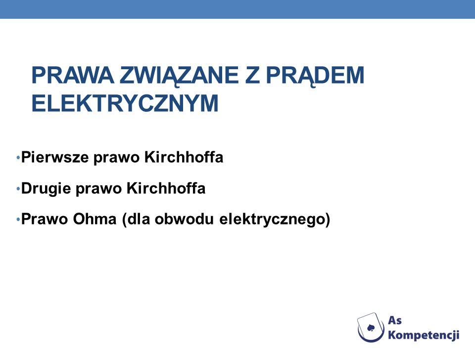 PRAWA ZWIĄZANE Z PRĄDEM ELEKTRYCZNYM Pierwsze prawo Kirchhoffa Drugie prawo Kirchhoffa Prawo Ohma (dla obwodu elektrycznego)