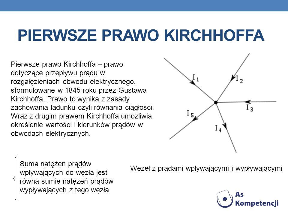 PIERWSZE PRAWO KIRCHHOFFA Pierwsze prawo Kirchhoffa – prawo dotyczące przepływu prądu w rozgałęzieniach obwodu elektrycznego, sformułowane w 1845 roku