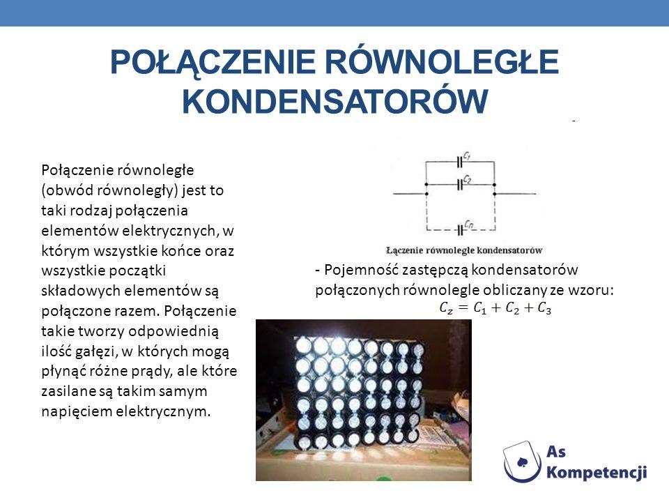 POŁĄCZENIE RÓWNOLEGŁE KONDENSATORÓW Połączenie równoległe (obwód równoległy) jest to taki rodzaj połączenia elementów elektrycznych, w którym wszystki