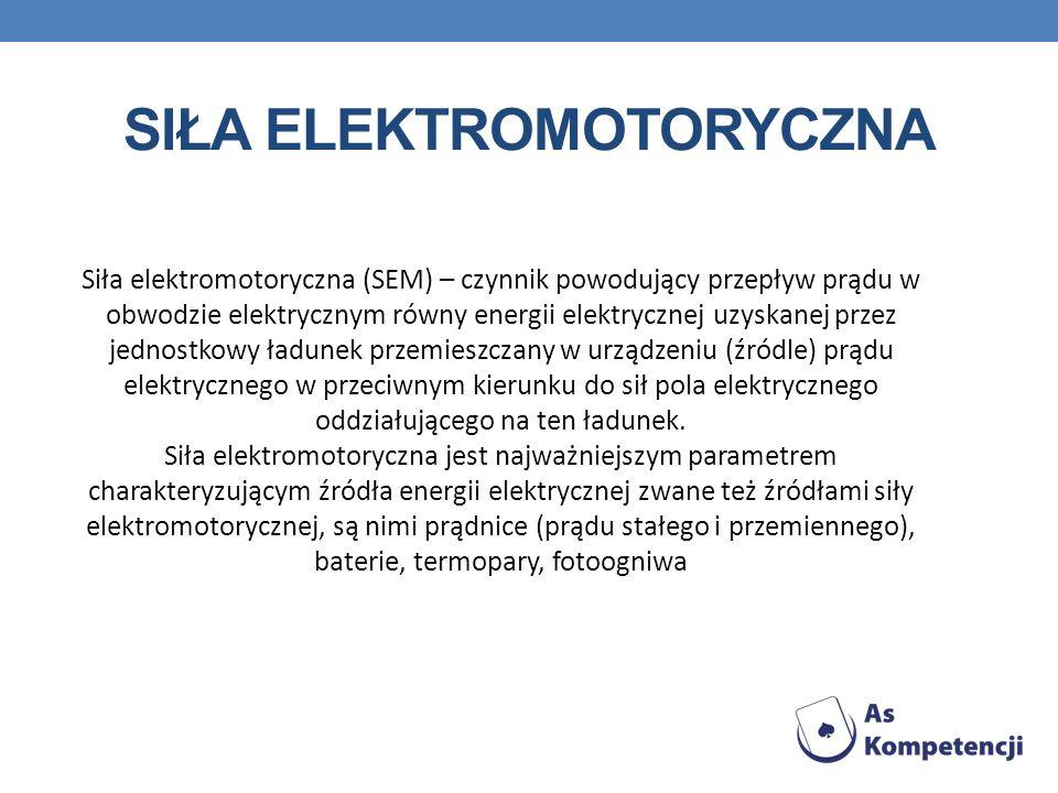 SIŁA ELEKTROMOTORYCZNA Siła elektromotoryczna (SEM) – czynnik powodujący przepływ prądu w obwodzie elektrycznym równy energii elektrycznej uzyskanej p
