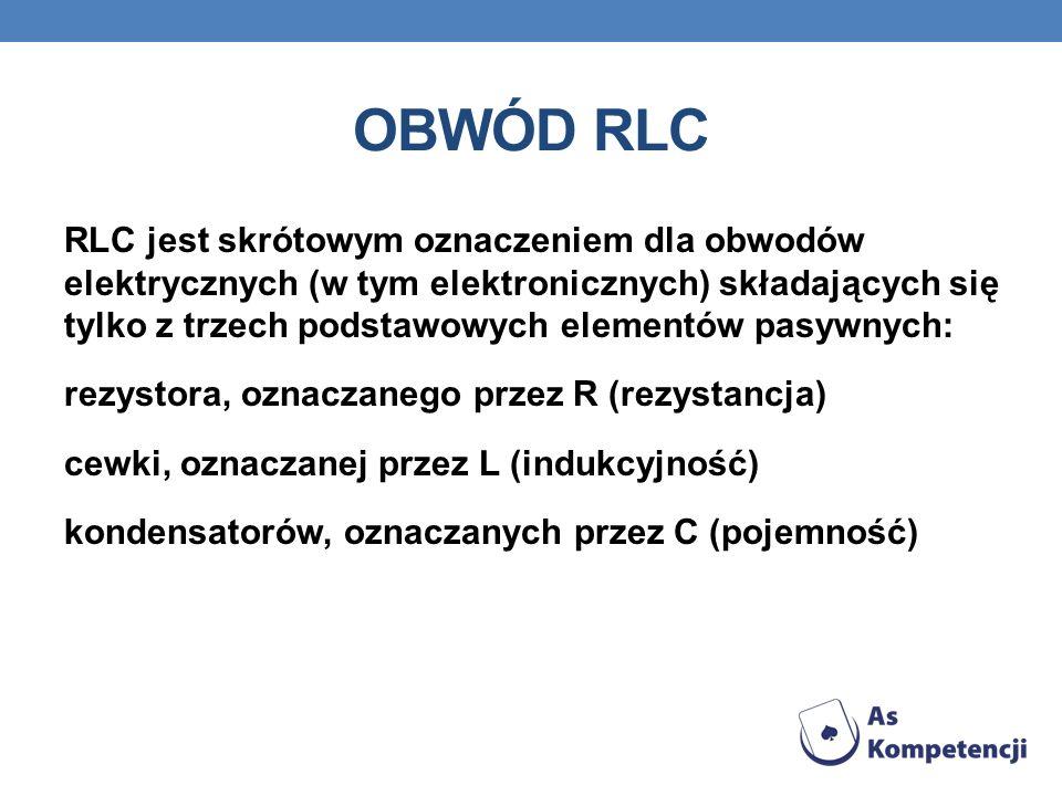 OBWÓD RLC RLC jest skrótowym oznaczeniem dla obwodów elektrycznych (w tym elektronicznych) składających się tylko z trzech podstawowych elementów pasy