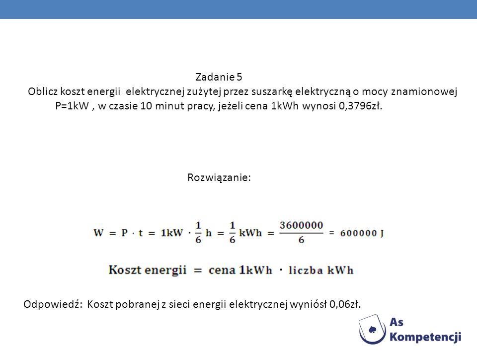 Zadanie 5 Oblicz koszt energii elektrycznej zużytej przez suszarkę elektryczną o mocy znamionowej P=1kW, w czasie 10 minut pracy, jeżeli cena 1kWh wyn