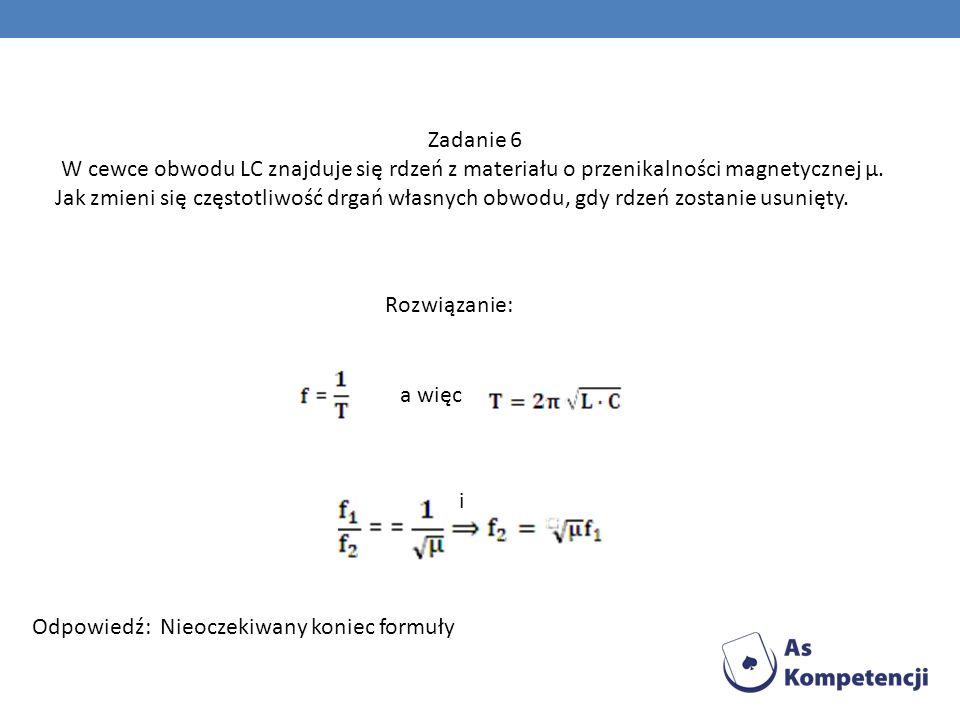 Zadanie 6 W cewce obwodu LC znajduje się rdzeń z materiału o przenikalności magnetycznej μ. Jak zmieni się częstotliwość drgań własnych obwodu, gdy rd