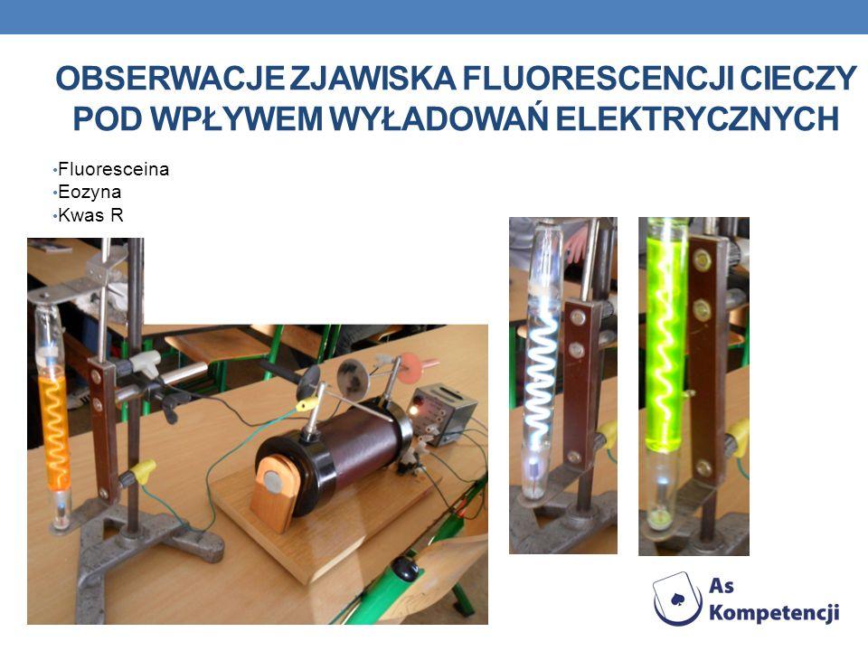 OBSERWACJE ZJAWISKA FLUORESCENCJI CIECZY POD WPŁYWEM WYŁADOWAŃ ELEKTRYCZNYCH Fluoresceina Eozyna Kwas R