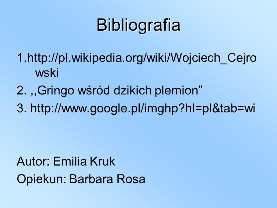 Bibliografia 1.http://pl.wikipedia.org/wiki/Wojciech_Cejro wski 2.,,Gringo wśród dzikich plemion 3. http://www.google.pl/imghp?hl=pl&tab=wi Autor: Emi