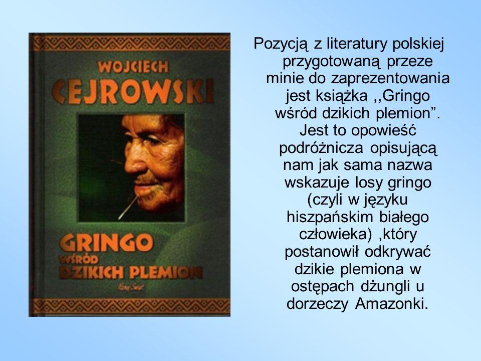 Pozycją z literatury polskiej przygotowaną przeze minie do zaprezentowania jest książka,,Gringo wśród dzikich plemion. Jest to opowieść podróżnicza op