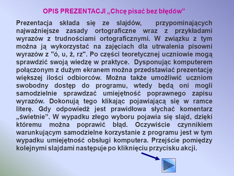 OPIS PREZENTACJI Chcę pisać bez błędów Prezentacja składa się ze slajdów, przypominających najważniejsze zasady ortograficzne wraz z przykładami wyrazów z trudnościami ortograficznymi.