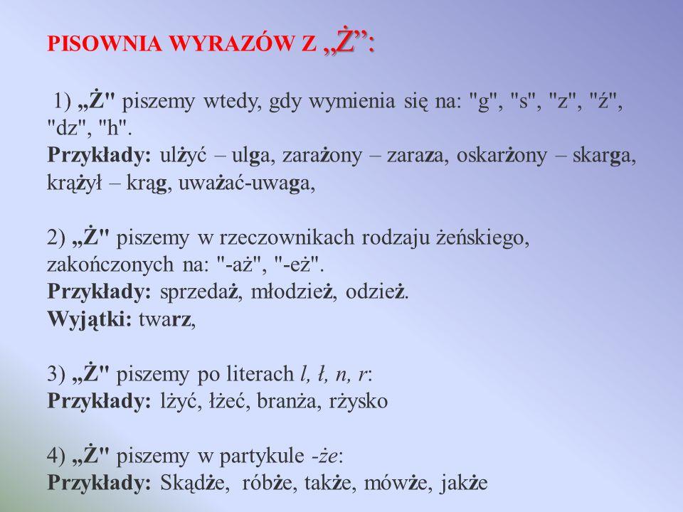 Ż: PISOWNIA WYRAZÓW Z Ż: 1) Ż piszemy wtedy, gdy wymienia się na: g , s , z , ź , dz , h .