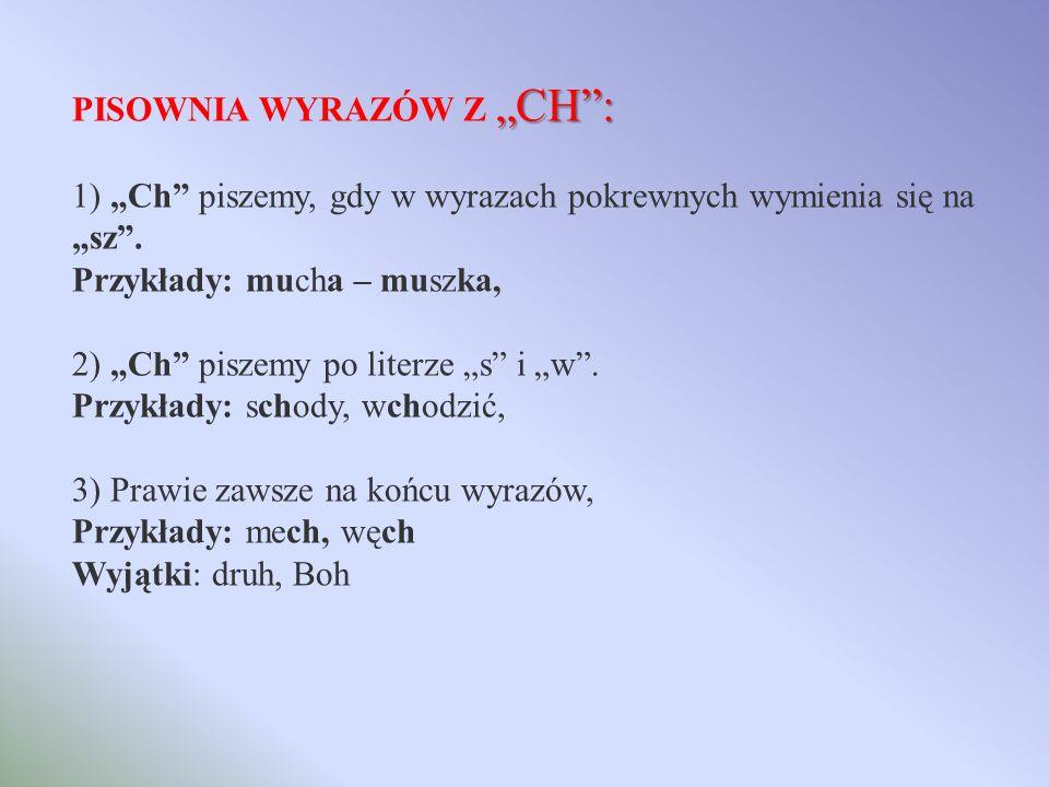 CH: PISOWNIA WYRAZÓW Z CH: 1) Ch piszemy, gdy w wyrazach pokrewnych wymienia się na sz.