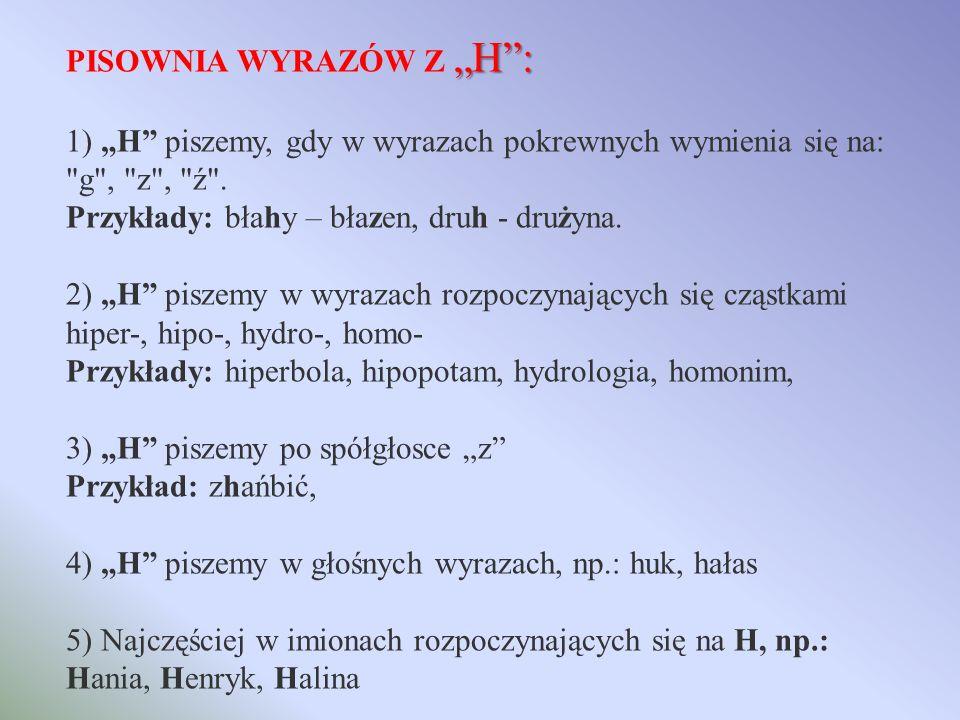 H: PISOWNIA WYRAZÓW Z H: 1) H piszemy, gdy w wyrazach pokrewnych wymienia się na: g , z , ź .