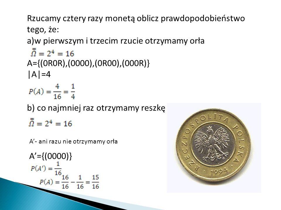 Rzucamy cztery razy monetą oblicz prawdopodobieństwo tego, że: a)w pierwszym i trzecim rzucie otrzymamy orła A={(0R0R),(0000),(0R00),(000R)} |A|=4 b)