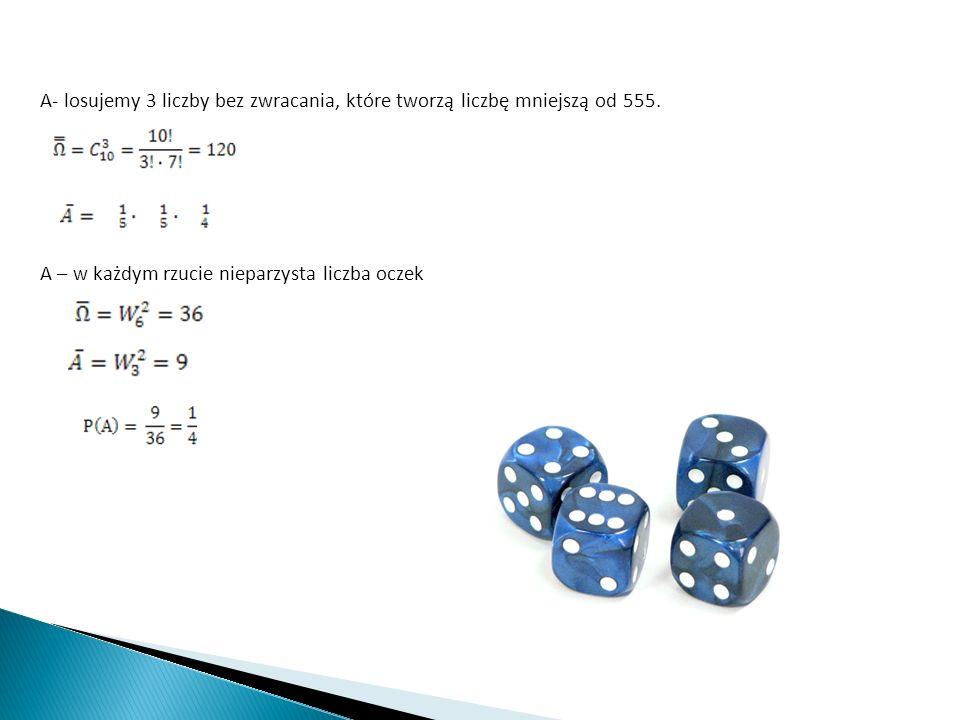 A – w każdym rzucie nieparzysta liczba oczek A- losujemy 3 liczby bez zwracania, które tworzą liczbę mniejszą od 555.