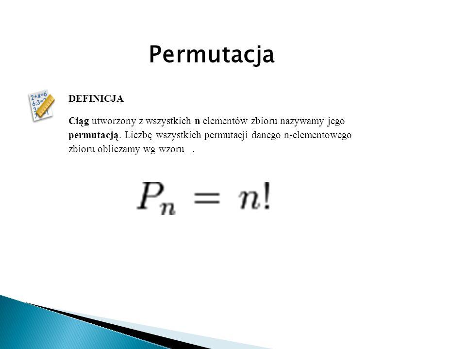 DEFINICJA Ciąg utworzony z wszystkich n elementów zbioru nazywamy jego permutacją. Liczbę wszystkich permutacji danego n-elementowego zbioru obliczamy