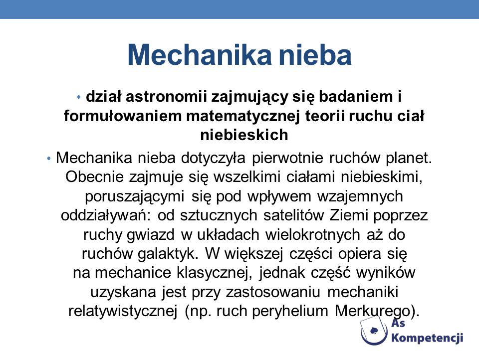 Mechanika nieba dział astronomii zajmujący się badaniem i formułowaniem matematycznej teorii ruchu ciał niebieskich Mechanika nieba dotyczyła pierwotnie ruchów planet.