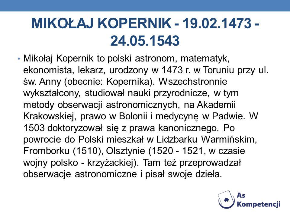 MIKOŁAJ KOPERNIK - 19.02.1473 - 24.05.1543 Mikołaj Kopernik to polski astronom, matematyk, ekonomista, lekarz, urodzony w 1473 r.