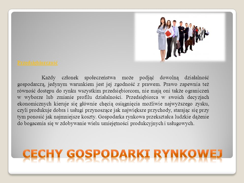 Przedsiębiorczość Każdy członek społeczeństwa może podjąć dowolną działalność gospodarczą, jedynym warunkiem jest jej zgodność z prawem.