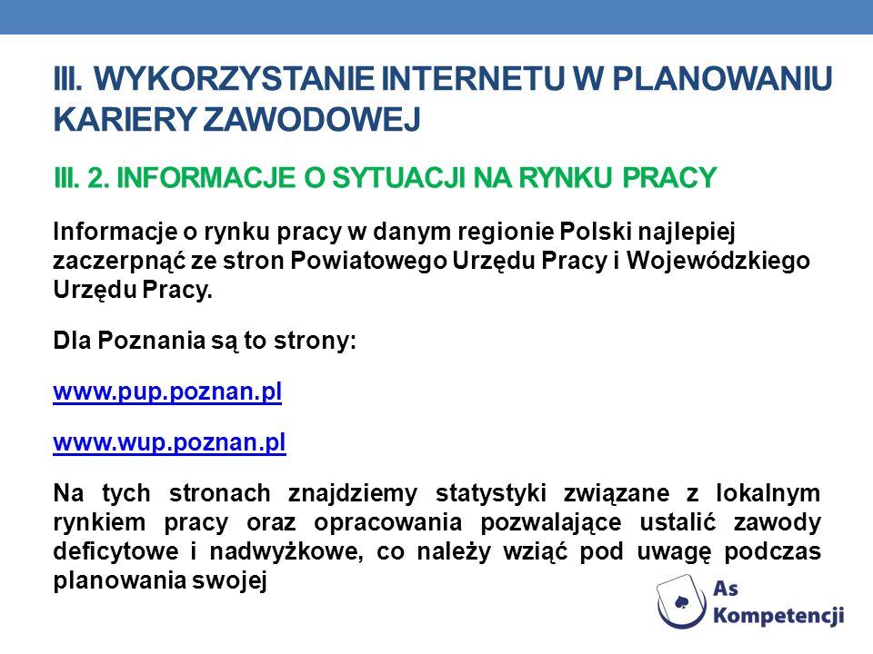 III. WYKORZYSTANIE INTERNETU W PLANOWANIU KARIERY ZAWODOWEJ Informacje o rynku pracy w danym regionie Polski najlepiej zaczerpnąć ze stron Powiatowego