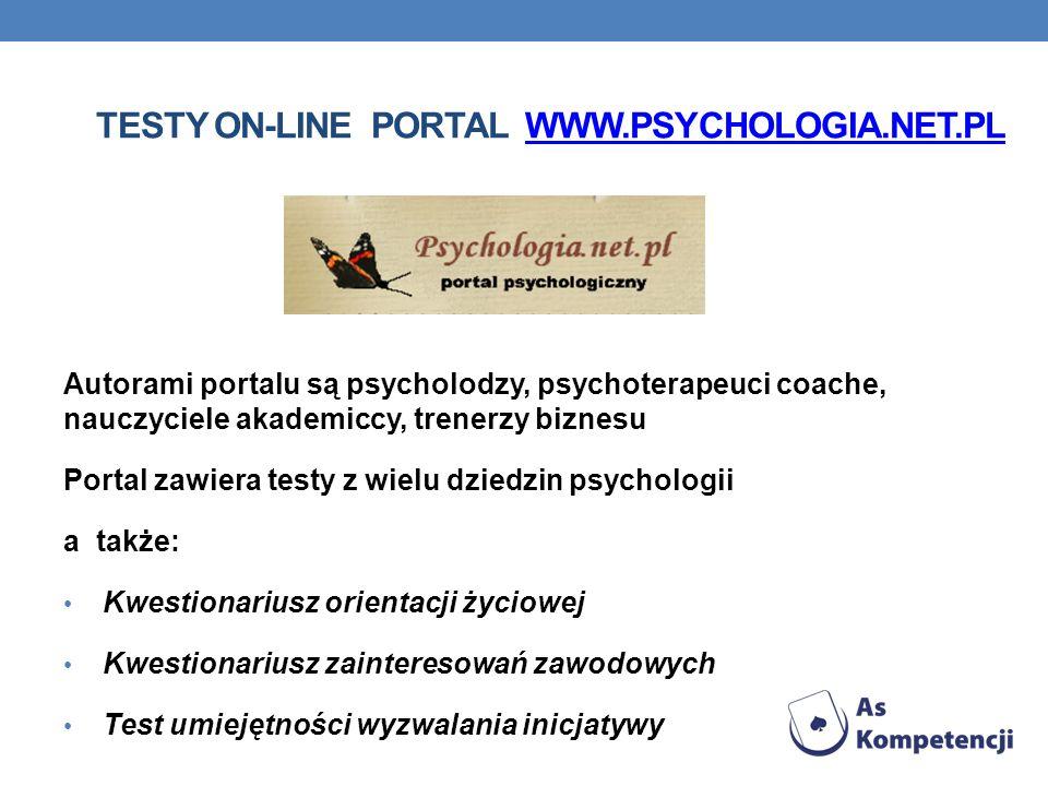 TESTY ON-LINE PORTAL WWW.PSYCHOLOGIA.NET.PLWWW.PSYCHOLOGIA.NET.PL Autorami portalu są psycholodzy, psychoterapeuci coache, nauczyciele akademiccy, trenerzy biznesu Portal zawiera testy z wielu dziedzin psychologii a także: Kwestionariusz orientacji życiowej Kwestionariusz zainteresowań zawodowych Test umiejętności wyzwalania inicjatywy
