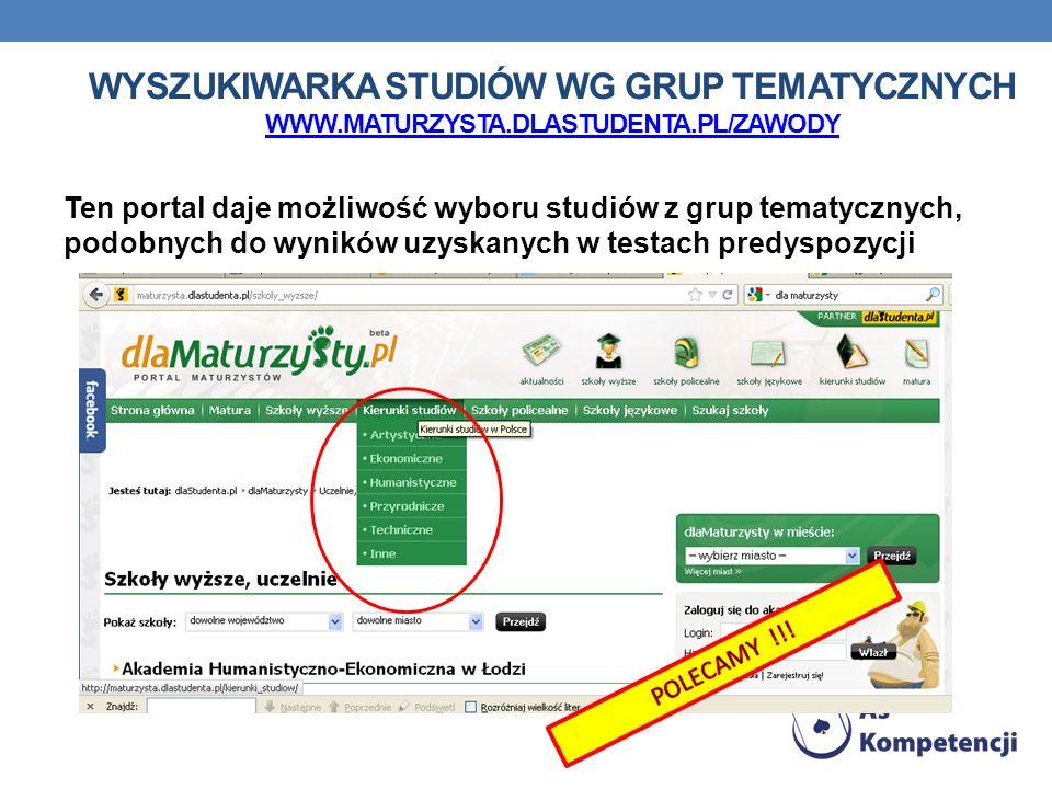 Ten portal daje możliwość wyboru studiów z grup tematycznych, podobnych do wyników uzyskanych w testach predyspozycji WYSZUKIWARKA STUDIÓW WG GRUP TEMATYCZNYCH WWW.MATURZYSTA.DLASTUDENTA.PL/ZAWODY WWW.MATURZYSTA.DLASTUDENTA.PL/ZAWODY