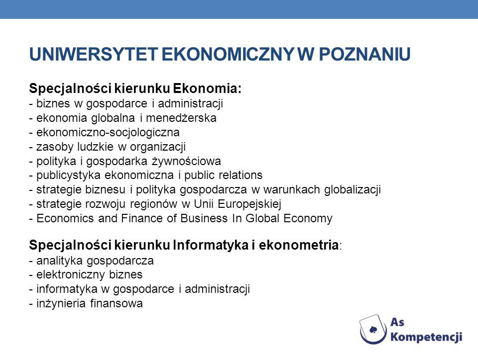 UNIWERSYTET EKONOMICZNY W POZNANIU Specjalności kierunku Ekonomia: - biznes w gospodarce i administracji - ekonomia globalna i menedżerska - ekonomiczno-socjologiczna - zasoby ludzkie w organizacji - polityka i gospodarka żywnościowa - publicystyka ekonomiczna i public relations - strategie biznesu i polityka gospodarcza w warunkach globalizacji - strategie rozwoju regionów w Unii Europejskiej - Economics and Finance of Business In Global Economy Specjalności kierunku Informatyka i ekonometria : - analityka gospodarcza - elektroniczny biznes - informatyka w gospodarce i administracji - inżynieria finansowa