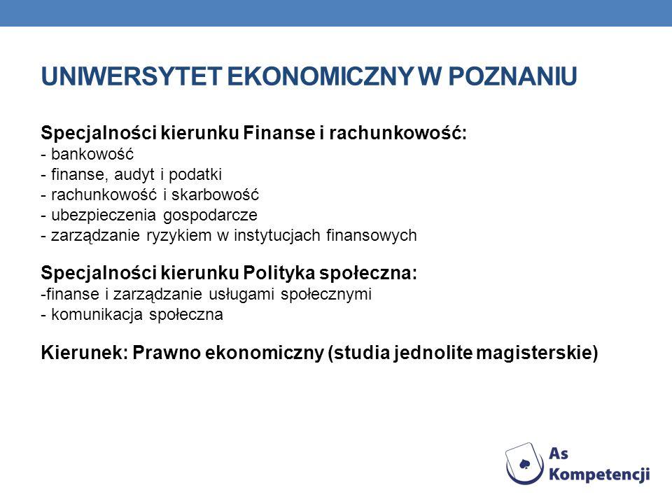 UNIWERSYTET EKONOMICZNY W POZNANIU Specjalności kierunku Finanse i rachunkowość: - bankowość - finanse, audyt i podatki - rachunkowość i skarbowość - ubezpieczenia gospodarcze - zarządzanie ryzykiem w instytucjach finansowych Specjalności kierunku Polityka społeczna: -finanse i zarządzanie usługami społecznymi - komunikacja społeczna Kierunek: Prawno ekonomiczny (studia jednolite magisterskie)