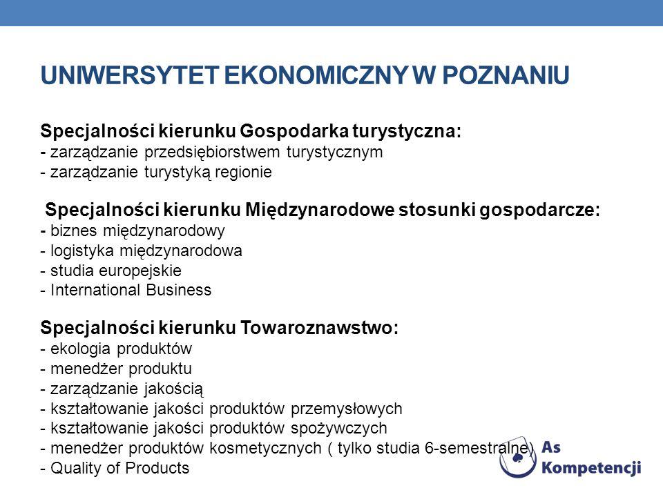 UNIWERSYTET EKONOMICZNY W POZNANIU Specjalności kierunku Gospodarka turystyczna: - zarządzanie przedsiębiorstwem turystycznym - zarządzanie turystyką regionie Specjalności kierunku Międzynarodowe stosunki gospodarcze: - biznes międzynarodowy - logistyka międzynarodowa - studia europejskie - International Business Specjalności kierunku Towaroznawstwo: - ekologia produktów - menedżer produktu - zarządzanie jakością - kształtowanie jakości produktów przemysłowych - kształtowanie jakości produktów spożywczych - menedżer produktów kosmetycznych ( tylko studia 6-semestralne) - Quality of Products