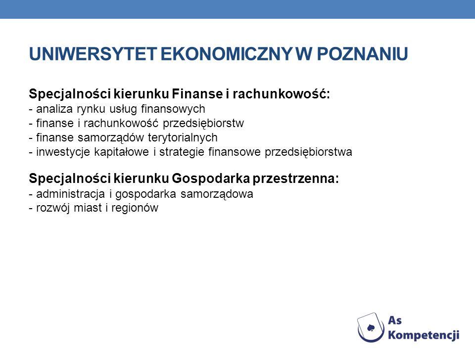UNIWERSYTET EKONOMICZNY W POZNANIU Specjalności kierunku Finanse i rachunkowość: - analiza rynku usług finansowych - finanse i rachunkowość przedsiębiorstw - finanse samorządów terytorialnych - inwestycje kapitałowe i strategie finansowe przedsiębiorstwa Specjalności kierunku Gospodarka przestrzenna: - administracja i gospodarka samorządowa - rozwój miast i regionów