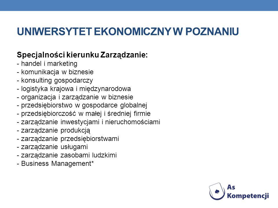 UNIWERSYTET EKONOMICZNY W POZNANIU Specjalności kierunku Zarządzanie: - handel i marketing - komunikacja w biznesie - konsulting gospodarczy - logistyka krajowa i międzynarodowa - organizacja i zarządzanie w biznesie - przedsiębiorstwo w gospodarce globalnej - przedsiębiorczość w małej i średniej firmie - zarządzanie inwestycjami i nieruchomościami - zarządzanie produkcją - zarządzanie przedsiębiorstwami - zarządzanie usługami - zarządzanie zasobami ludzkimi - Business Management*