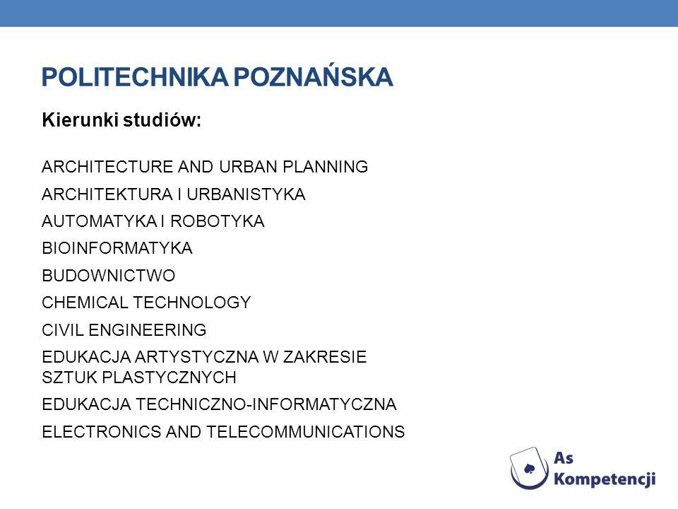POLITECHNIKA POZNAŃSKA Kierunki studiów: ARCHITECTURE AND URBAN PLANNING ARCHITEKTURA I URBANISTYKA AUTOMATYKA I ROBOTYKA BIOINFORMATYKA BUDOWNICTWO CHEMICAL TECHNOLOGY CIVIL ENGINEERING EDUKACJA ARTYSTYCZNA W ZAKRESIE SZTUK PLASTYCZNYCH EDUKACJA TECHNICZNO-INFORMATYCZNA ELECTRONICS AND TELECOMMUNICATIONS