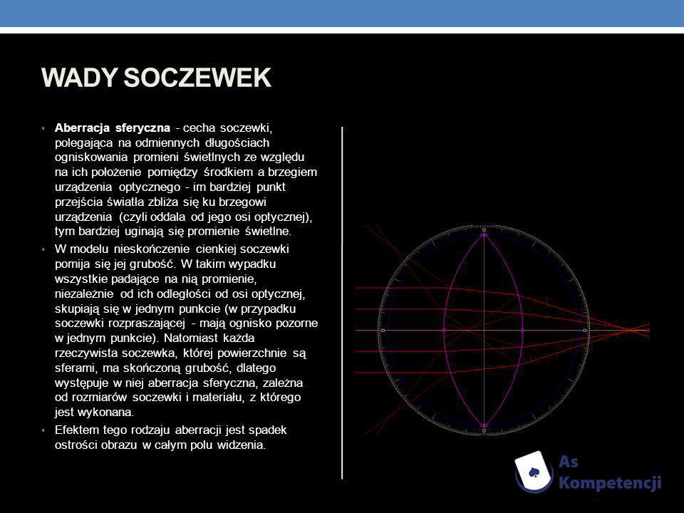 WADY SOCZEWEK Aberracja sferyczna - cecha soczewki, polegająca na odmiennych długościach ogniskowania promieni świetlnych ze względu na ich położenie
