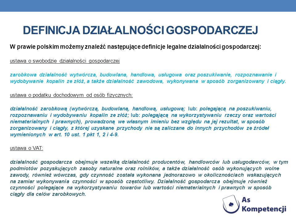 DEFINICJA DZIAŁALNOŚCI GOSPODARCZEJ W prawie polskim możemy znaleźć następujące definicje legalne działalności gospodarczej: ustawa o swobodzie działa