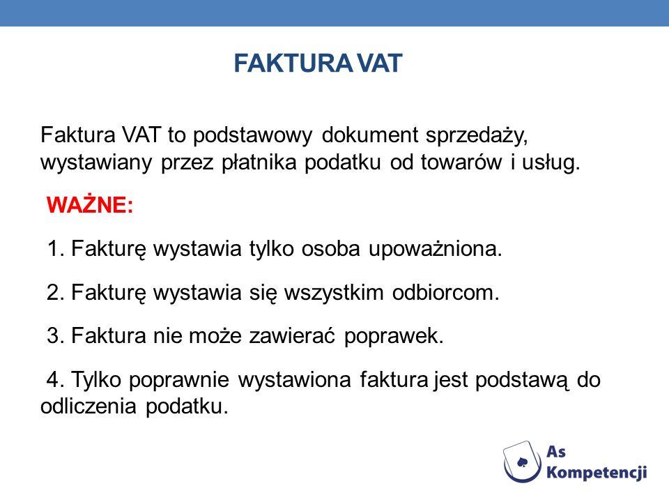 FAKTURA VAT Faktura VAT to podstawowy dokument sprzedaży, wystawiany przez płatnika podatku od towarów i usług. WAŻNE: 1. Fakturę wystawia tylko osoba