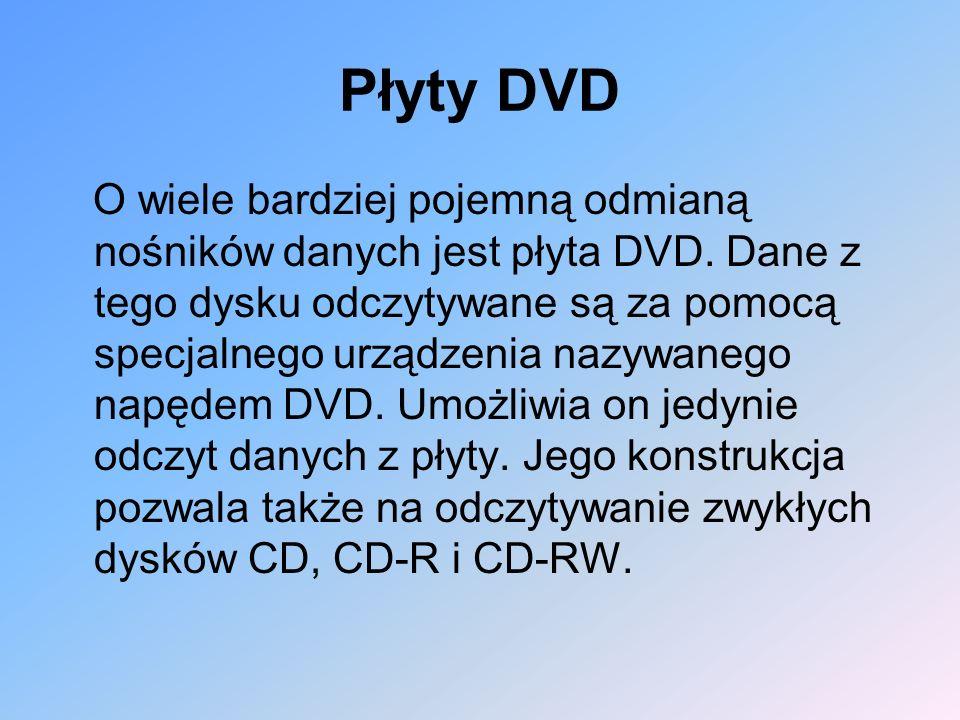 Płyty DVD O wiele bardziej pojemną odmianą nośników danych jest płyta DVD. Dane z tego dysku odczytywane są za pomocą specjalnego urządzenia nazywaneg