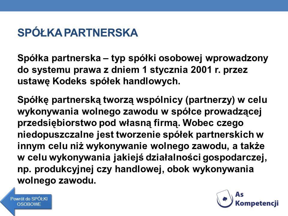 SPÓŁKA PARTNERSKA Spółka partnerska – typ spółki osobowej wprowadzony do systemu prawa z dniem 1 stycznia 2001 r. przez ustawę Kodeks spółek handlowyc